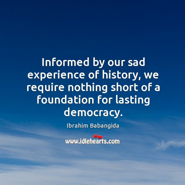 Informed by our sad experience of history, we require nothing short of a foundation for lasting democracy. Ibrahim Babangida Picture Quote