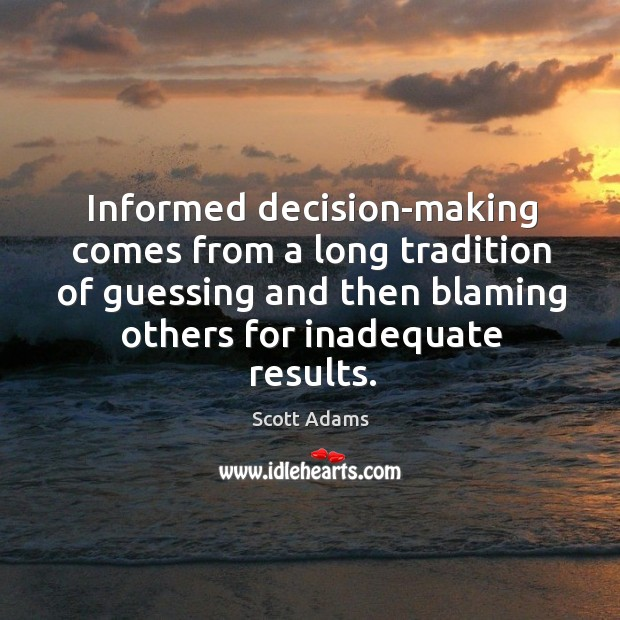 Informed decision-making comes from a long tradition of guessing and then blaming others for inadequate results. Image