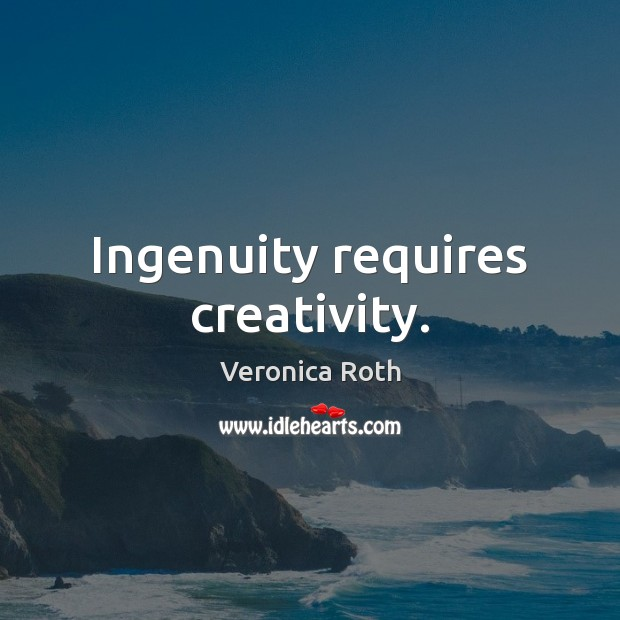 Ingenuity requires creativity. Veronica Roth Picture Quote