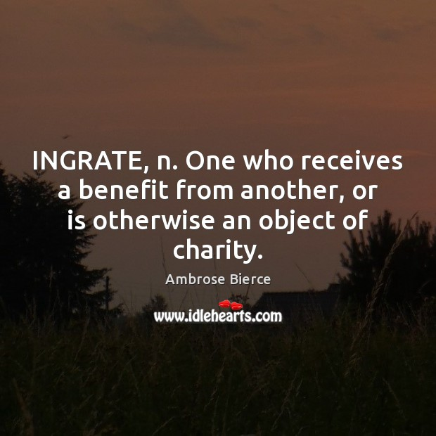 Image, INGRATE, n. One who receives a benefit from another, or is otherwise an object of charity.