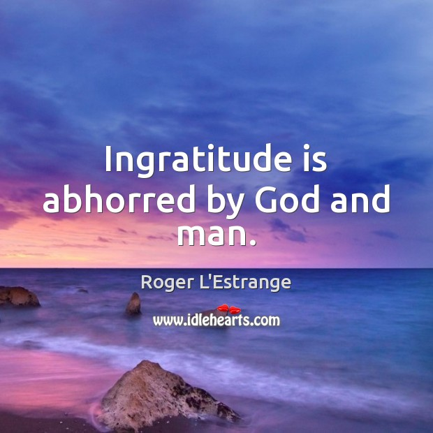 Image, Ingratitude is abhorred by God and man.
