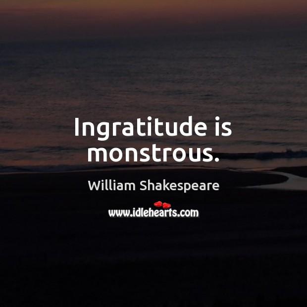 Image, Ingratitude is monstrous.