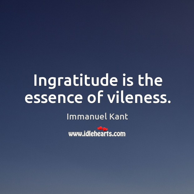 Image, Ingratitude is the essence of vileness.