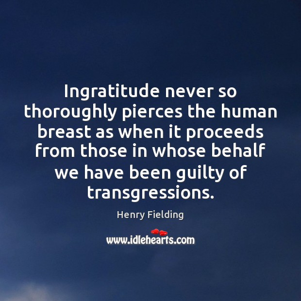 Ingratitude never so thoroughly pierces the human breast as when it proceeds Henry Fielding Picture Quote