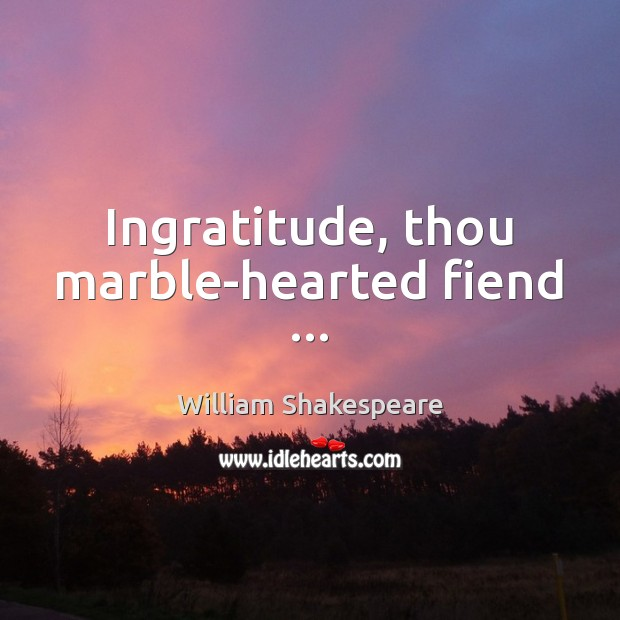 Ingratitude, thou marble-hearted fiend … Image