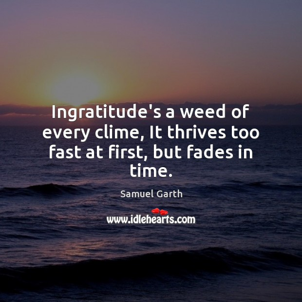 Ingratitude's a weed of every clime, It thrives too fast at first, but fades in time. Samuel Garth Picture Quote