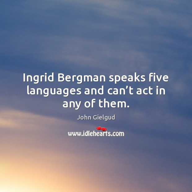 Ingrid Bergman speaks five languages and can't act in any of them. Image