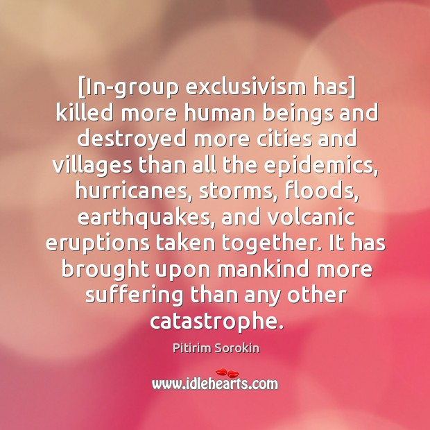 [In-group exclusivism has] killed more human beings and destroyed more cities and Image