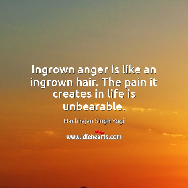 Ingrown anger is like an ingrown hair. The pain it creates in life is unbearable. Image