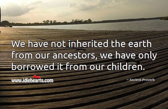 Image, We have not inherited the earth from our ancestors, we have only borrowed it from our children.