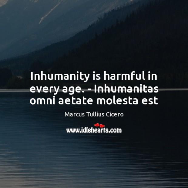 Inhumanity is harmful in every age. – Inhumanitas omni aetate molesta est Image