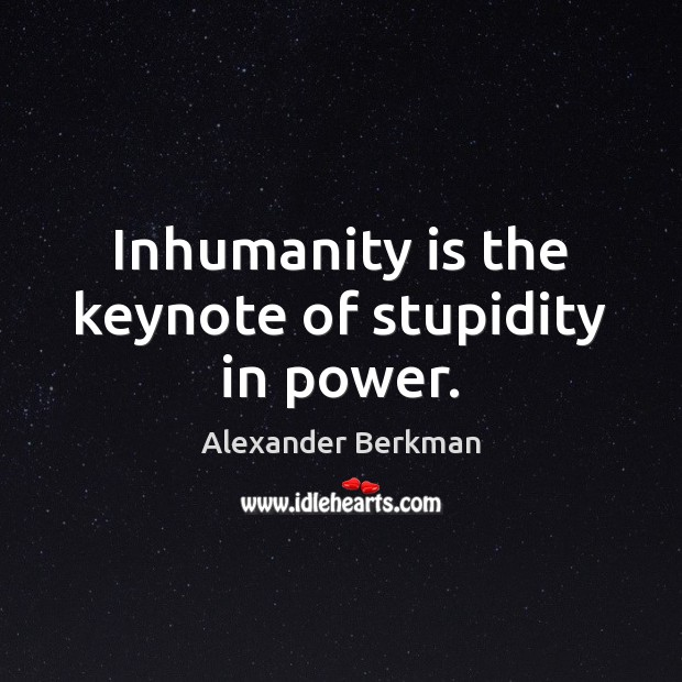 Image, Inhumanity is the keynote of stupidity in power.