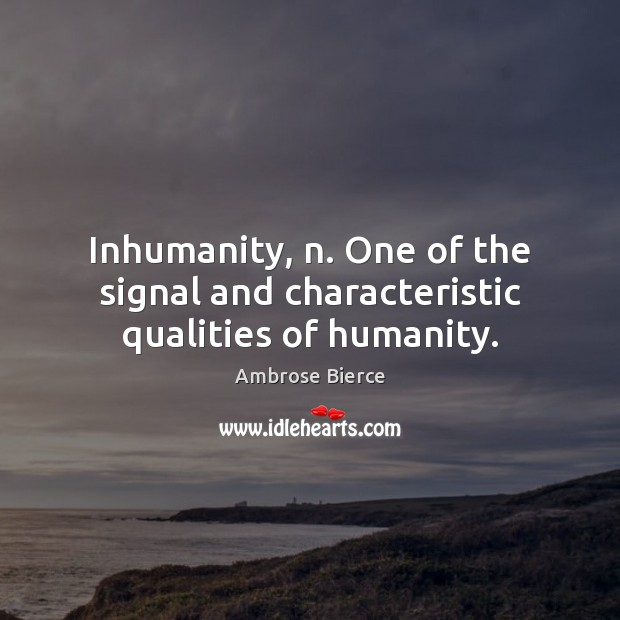 Inhumanity, n. One of the signal and characteristic qualities of humanity. Image