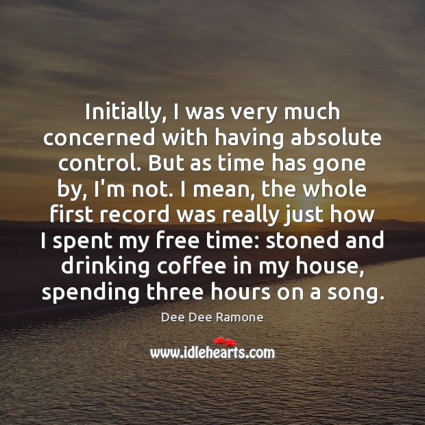 Initially, I was very much concerned with having absolute control. But as Dee Dee Ramone Picture Quote