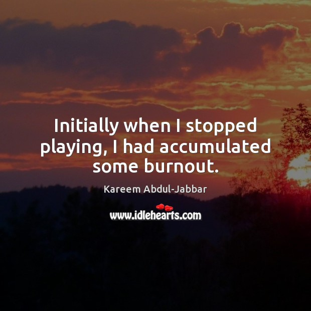 Initially when I stopped playing, I had accumulated some burnout. Kareem Abdul-Jabbar Picture Quote