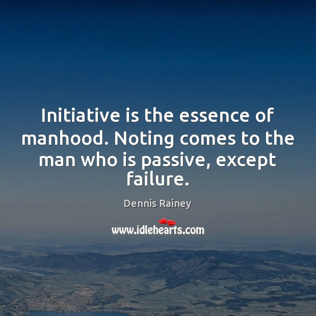 Initiative is the essence of manhood. Noting comes to the man who Dennis Rainey Picture Quote