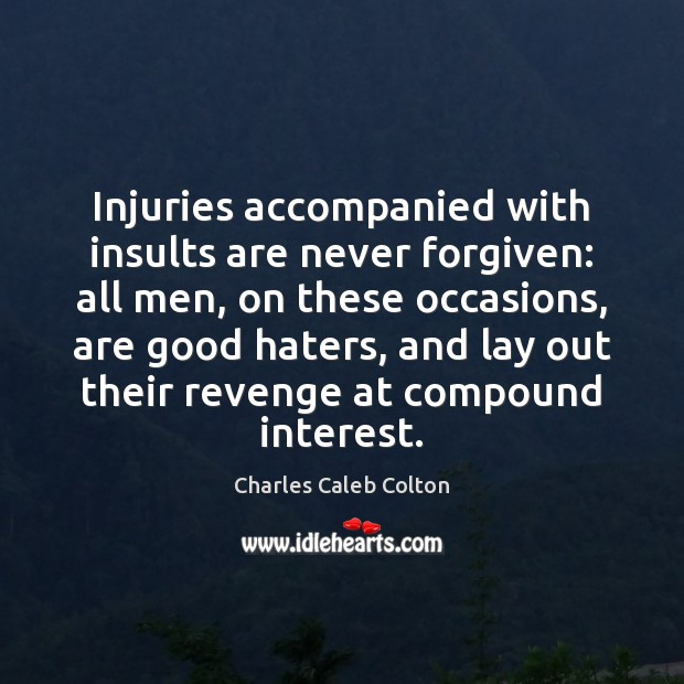 Injuries accompanied with insults are never forgiven: all men, on these occasions, Image