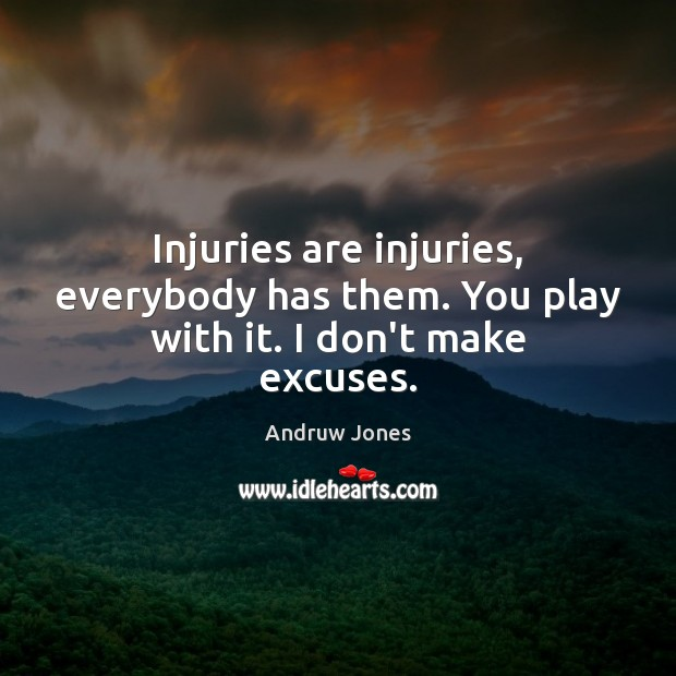 Image, Injuries are injuries, everybody has them. You play with it. I don't make excuses.