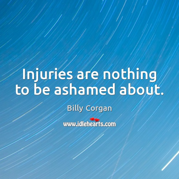 Injuries are nothing to be ashamed about. Billy Corgan Picture Quote
