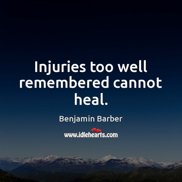 Injuries too well remembered cannot heal. Image