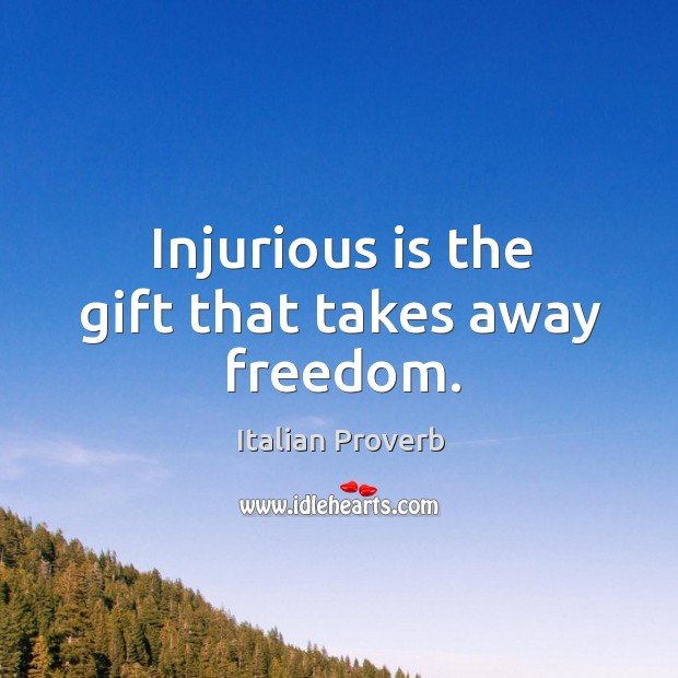 Image, Injurious is the gift that takes away freedom.