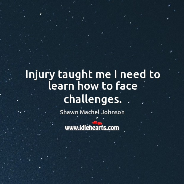 Injury taught me I need to learn how to face challenges. Shawn Machel Johnson Picture Quote
