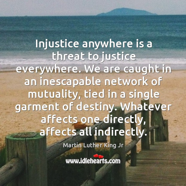 Injustice anywhere is a threat to justice everywhere. We are caught in an inescapable network of mutuality Image