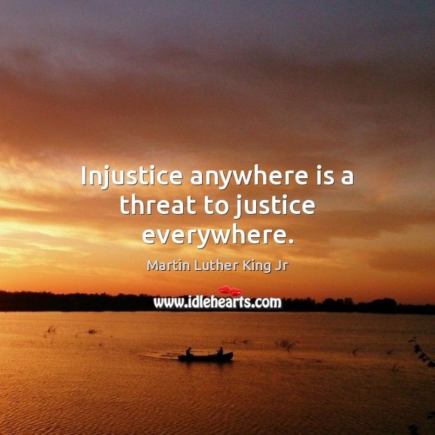 Injustice anywhere is a threat to justice everywhere. Image