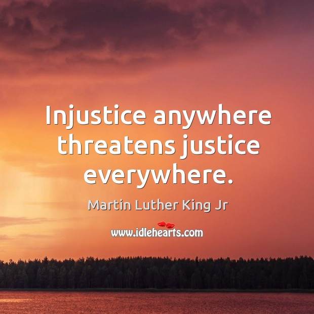 Injustice anywhere threatens justice everywhere. Image