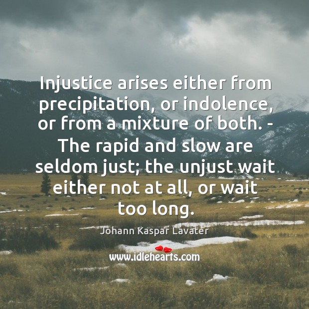 Injustice arises either from precipitation, or indolence, or from a mixture of Image