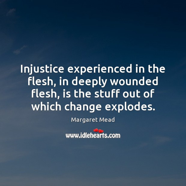 Injustice experienced in the flesh, in deeply wounded flesh, is the stuff Image