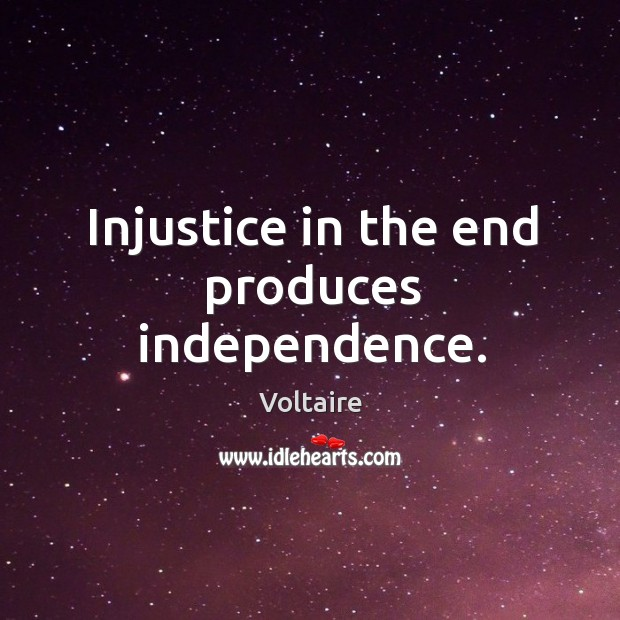 Injustice in the end produces independence. Image