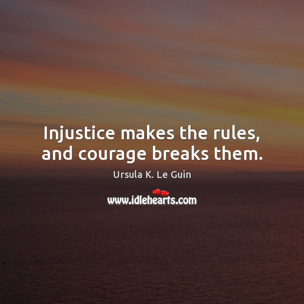 Injustice makes the rules, and courage breaks them. Image
