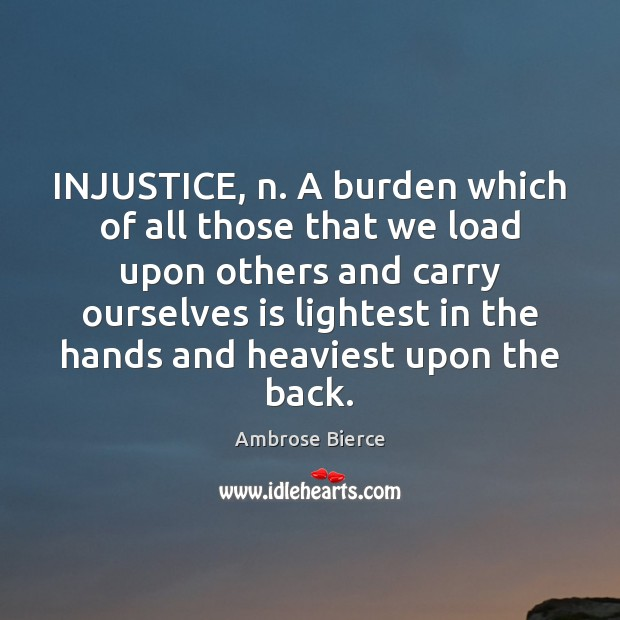 INJUSTICE, n. A burden which of all those that we load upon Image