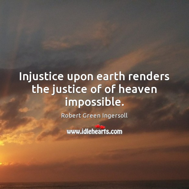 Injustice upon earth renders the justice of of heaven impossible. Robert Green Ingersoll Picture Quote