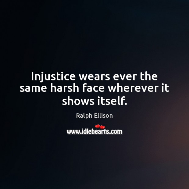 Injustice wears ever the same harsh face wherever it shows itself. Ralph Ellison Picture Quote