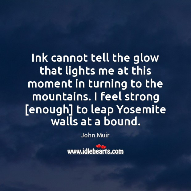 Ink cannot tell the glow that lights me at this moment in John Muir Picture Quote