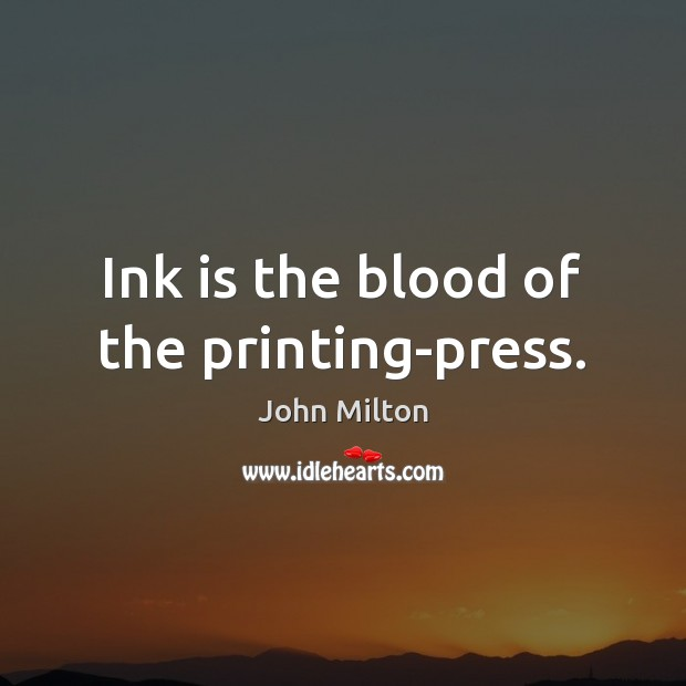 Ink is the blood of the printing-press. John Milton Picture Quote