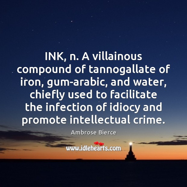 INK, n. A villainous compound of tannogallate of iron, gum-arabic, and water, Image