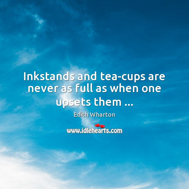 Inkstands and tea-cups are never as full as when one upsets them … Image