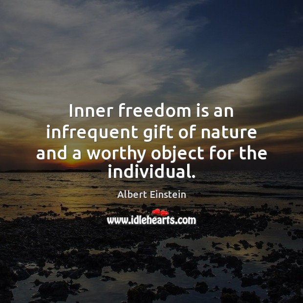 Inner freedom is an infrequent gift of nature and a worthy object for the individual. Image