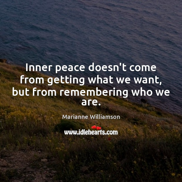 Image, Inner peace doesn't come from getting what we want, but from remembering who we are.