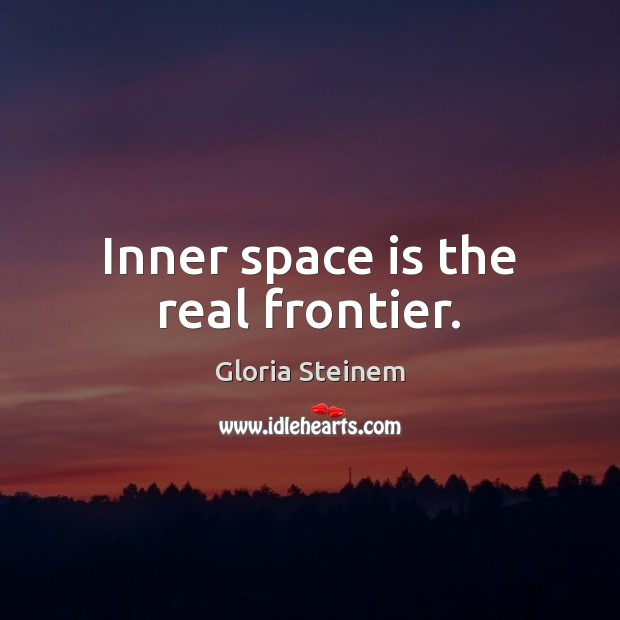 Inner space is the real frontier. Gloria Steinem Picture Quote
