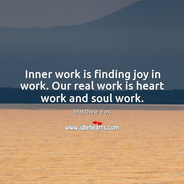 Image, Inner work is finding joy in work. Our real work is heart work and soul work.