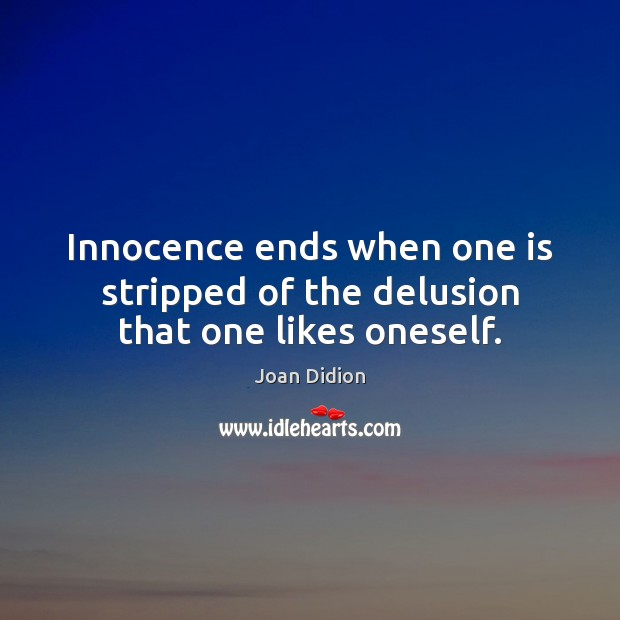 Innocence ends when one is stripped of the delusion that one likes oneself. Joan Didion Picture Quote