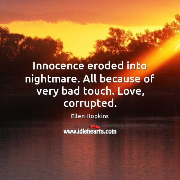 Innocence eroded into nightmare. All because of very bad touch. Love, corrupted. Ellen Hopkins Picture Quote