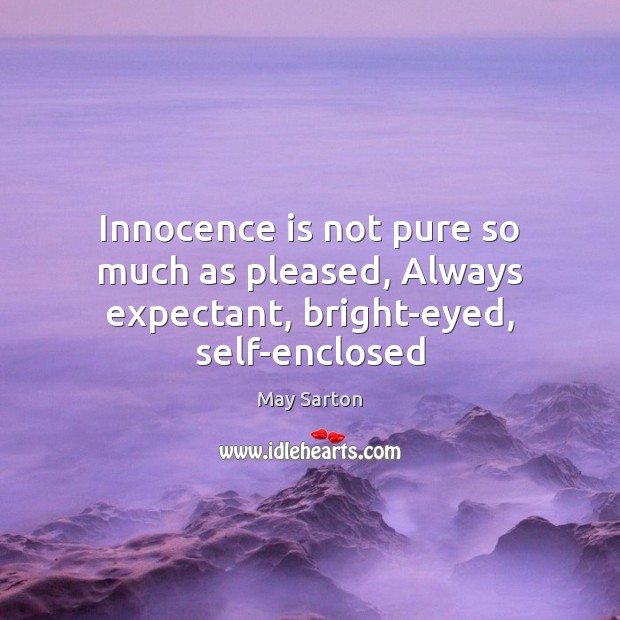 Innocence is not pure so much as pleased, Always expectant, bright-eyed, self-enclosed Image