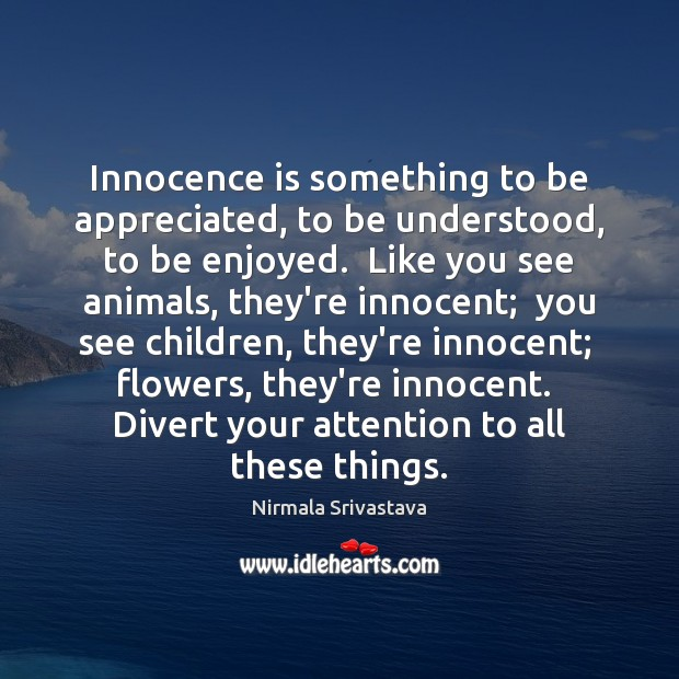 Innocence is something to be appreciated, to be understood, to be enjoyed. Nirmala Srivastava Picture Quote