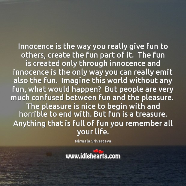 Innocence is the way you really give fun to others, create the Nirmala Srivastava Picture Quote
