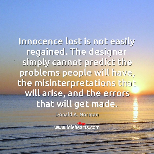Innocence lost is not easily regained. The designer simply cannot predict the Donald A. Norman Picture Quote